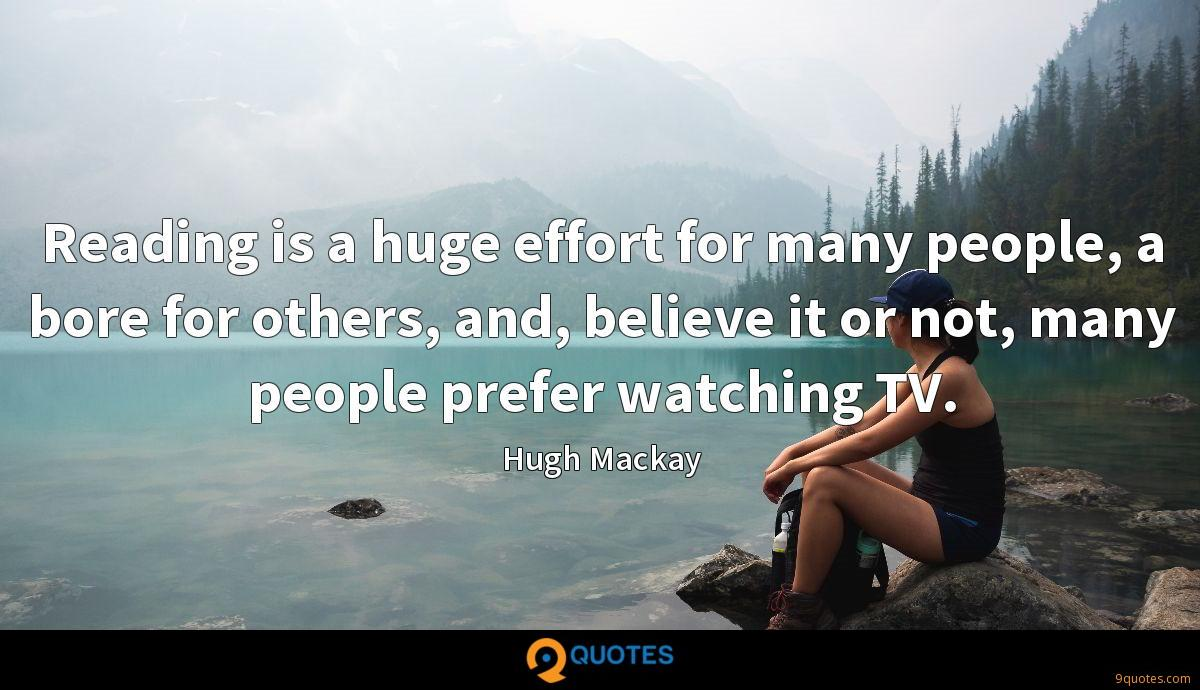 Reading is a huge effort for many people, a bore for others, and, believe it or not, many people prefer watching TV.