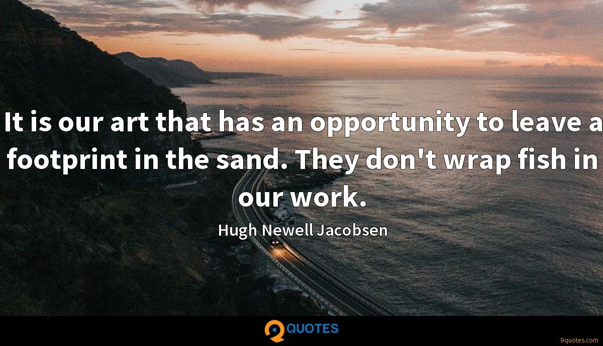 It is our art that has an opportunity to leave a footprint in the sand. They don't wrap fish in our work.