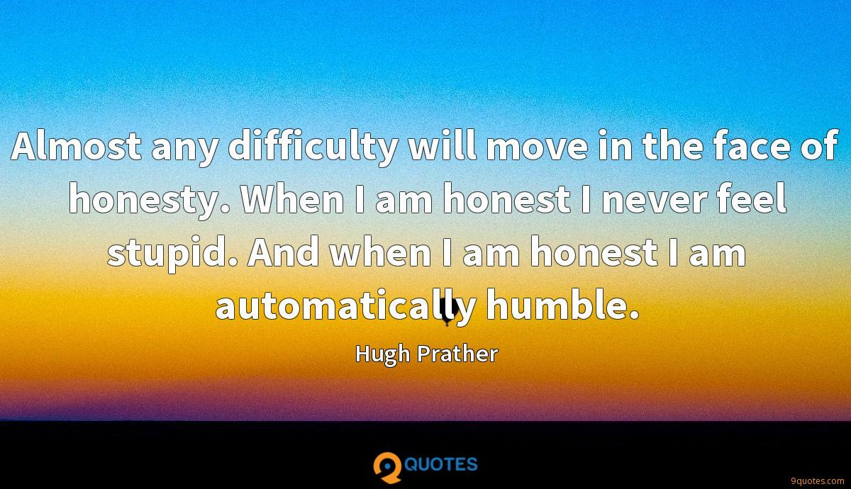 Almost any difficulty will move in the face of honesty. When I am honest I never feel stupid. And when I am honest I am automatically humble.