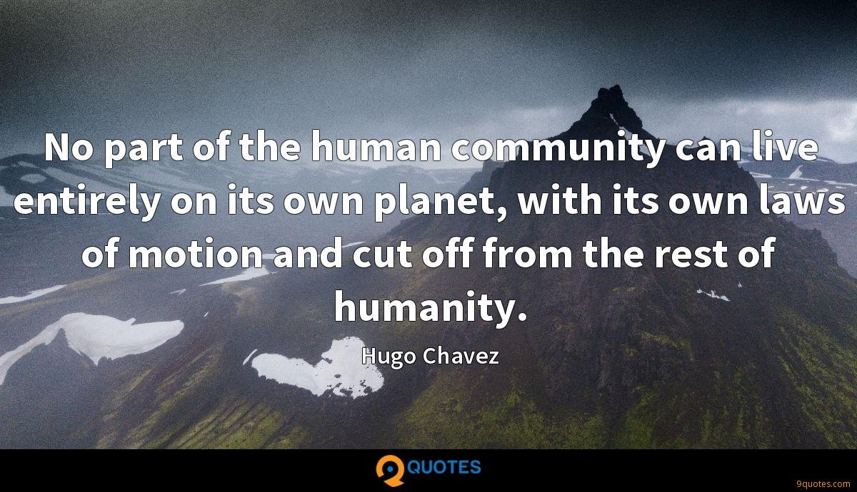 No part of the human community can live entirely on its own planet, with its own laws of motion and cut off from the rest of humanity.