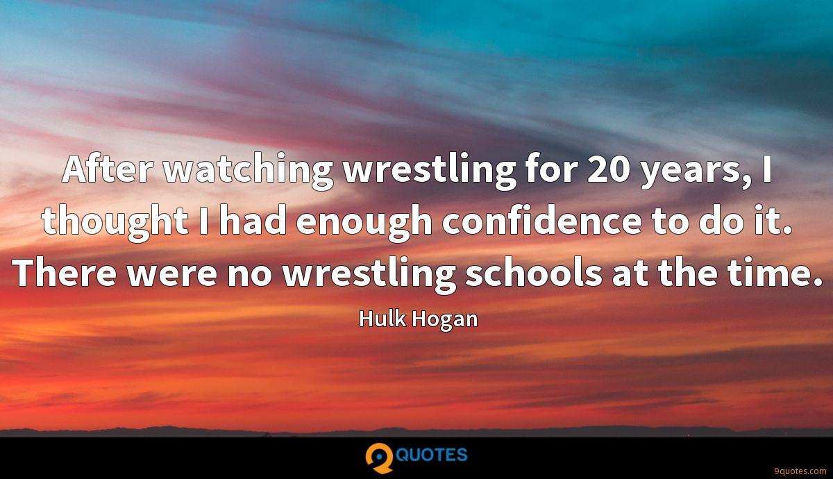After watching wrestling for 20 years, I thought I had enough confidence to do it. There were no wrestling schools at the time.