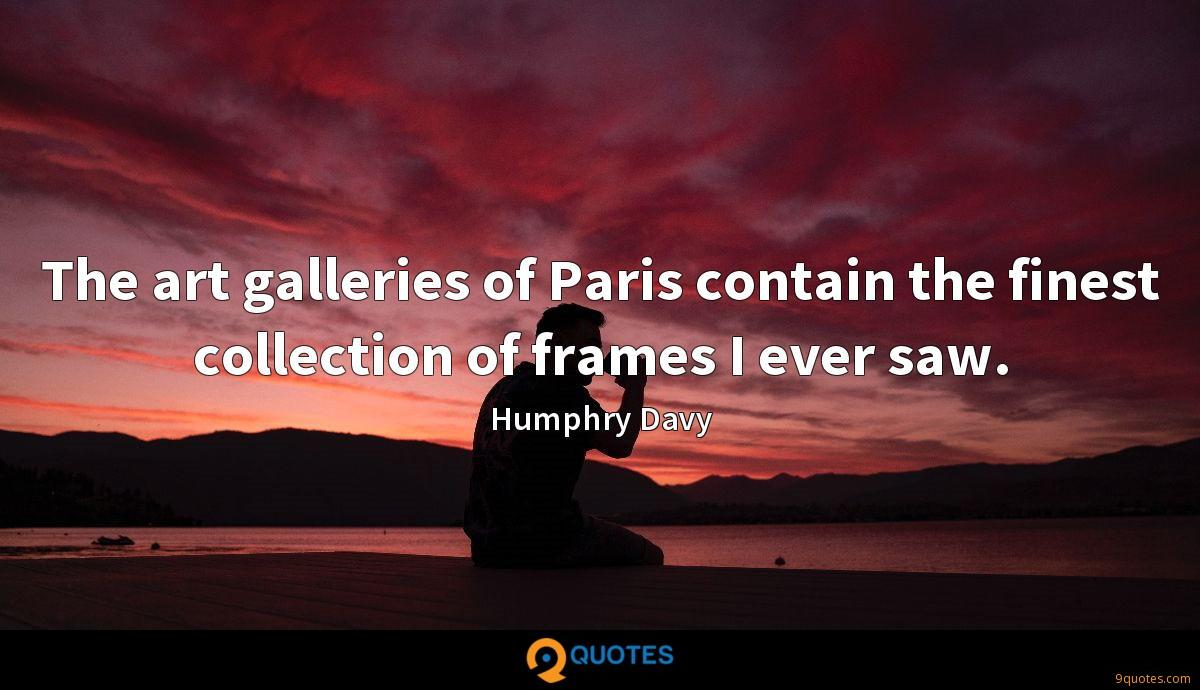 The art galleries of Paris contain the finest collection of frames I ever saw.