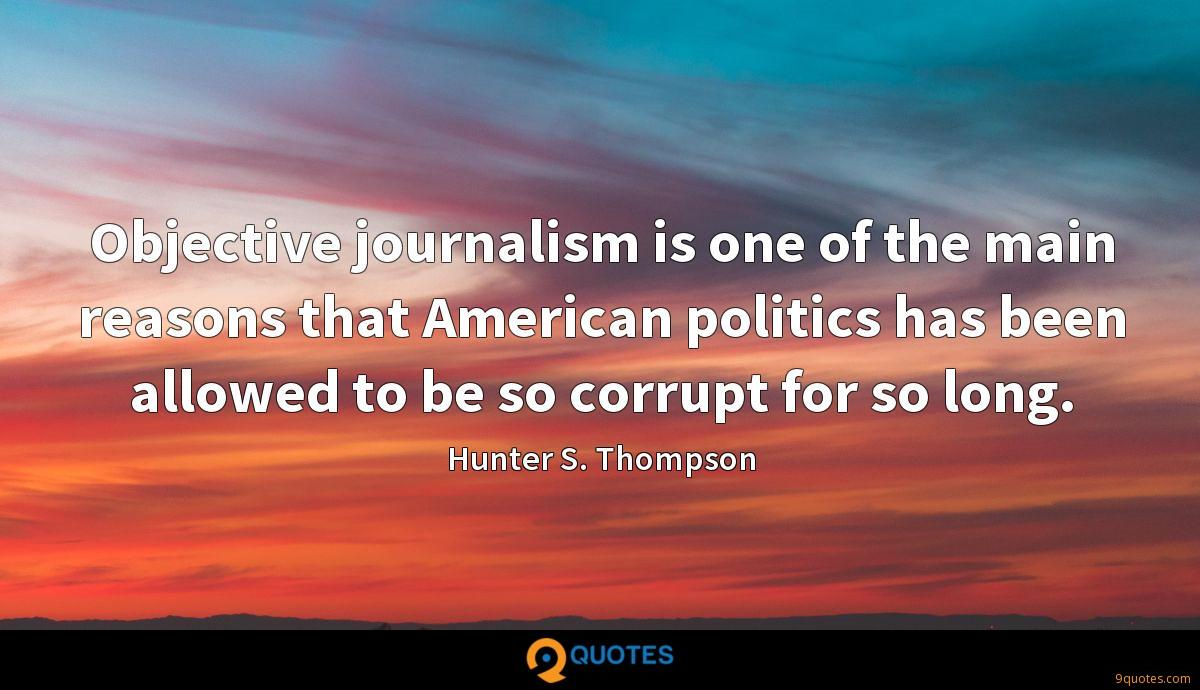 Objective journalism is one of the main reasons that American politics has been allowed to be so corrupt for so long.