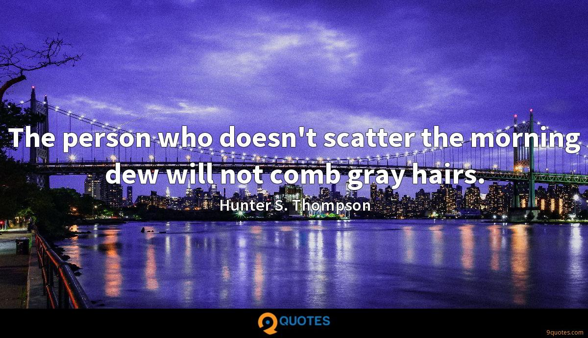 The person who doesn't scatter the morning dew will not comb gray hairs.
