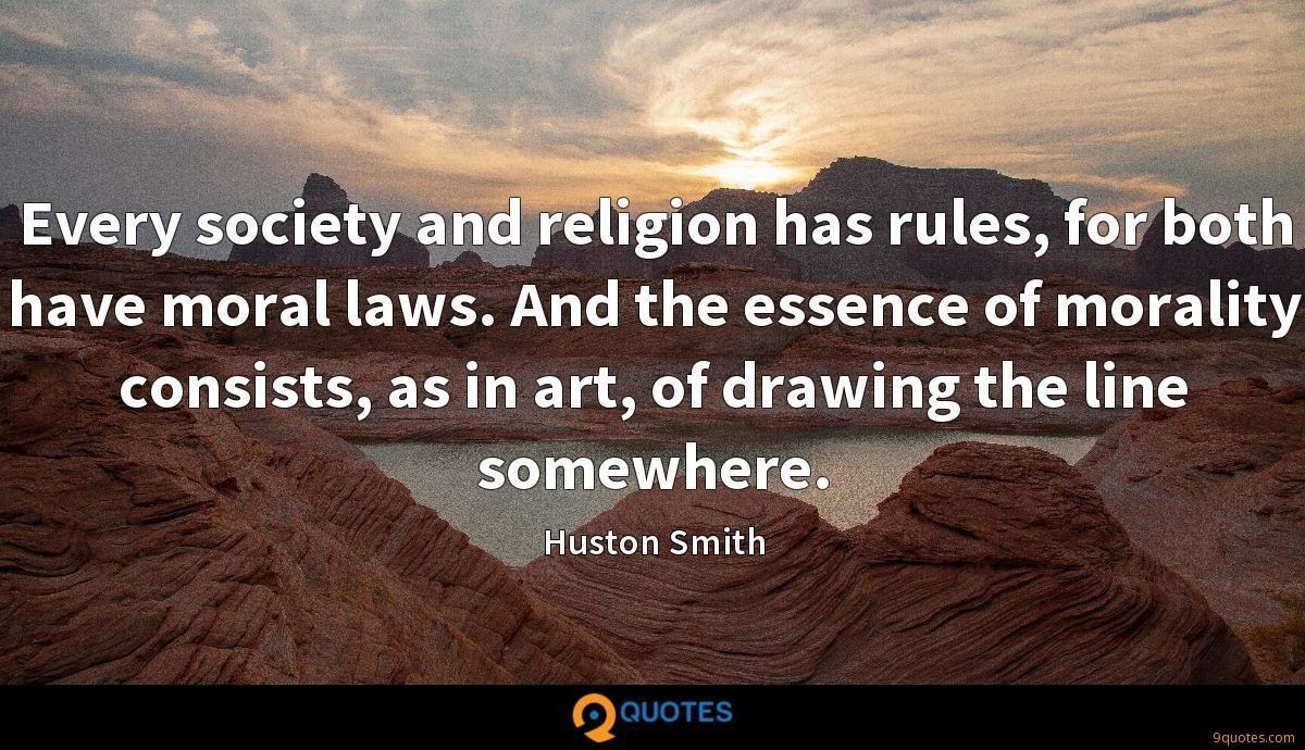 Every society and religion has rules, for both have moral laws. And the essence of morality consists, as in art, of drawing the line somewhere.