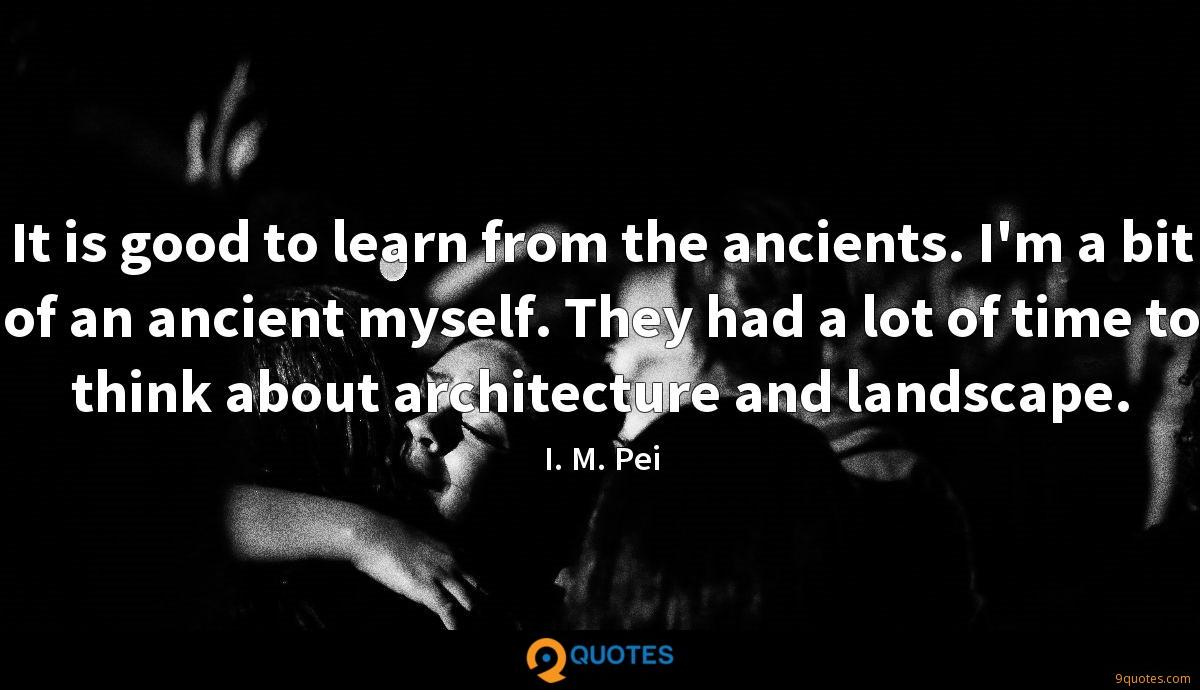 It is good to learn from the ancients. I'm a bit of an ancient myself. They had a lot of time to think about architecture and landscape.