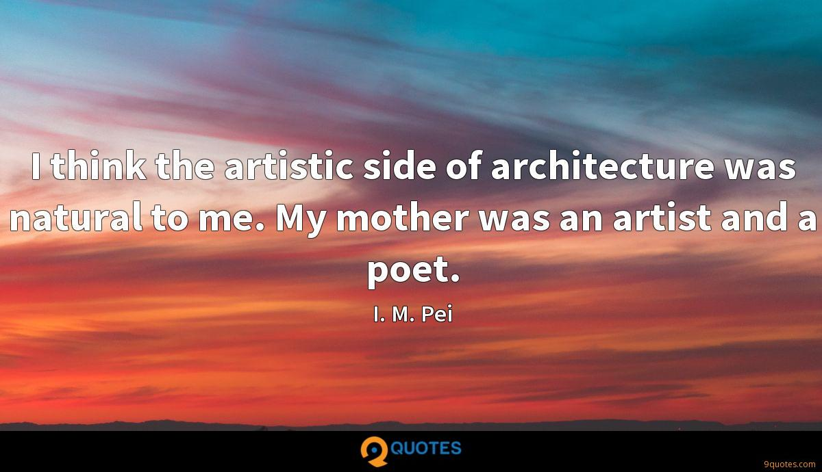 I think the artistic side of architecture was natural to me. My mother was an artist and a poet.