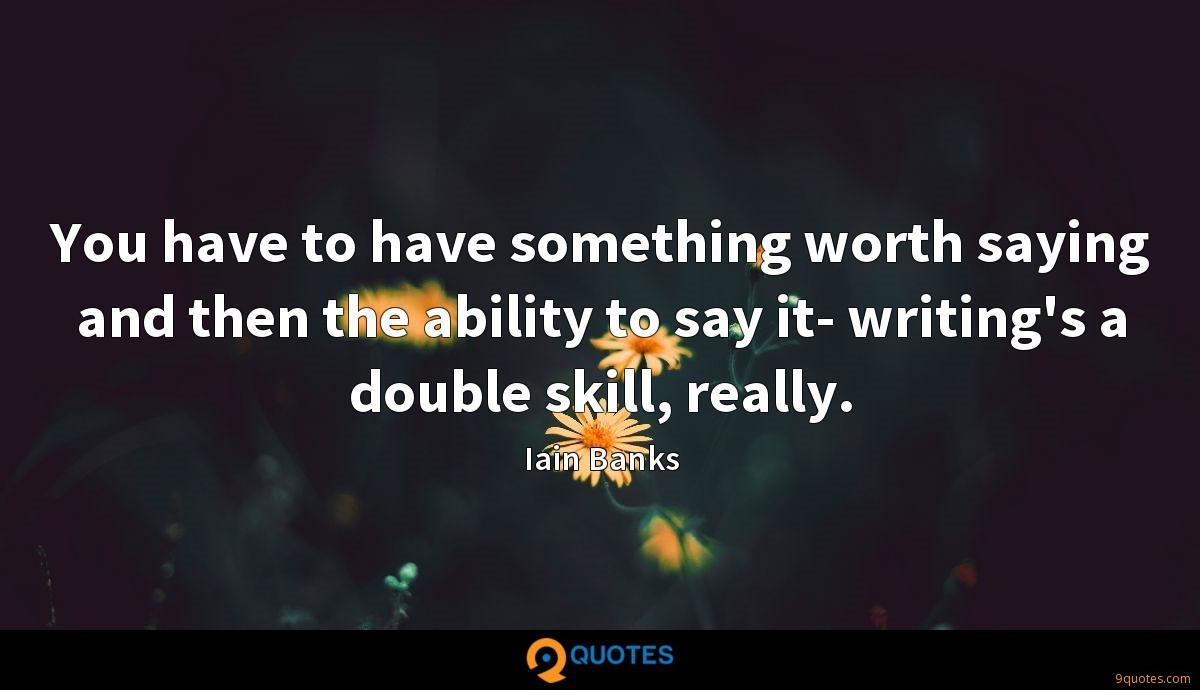 You have to have something worth saying and then the ability to say it- writing's a double skill, really.