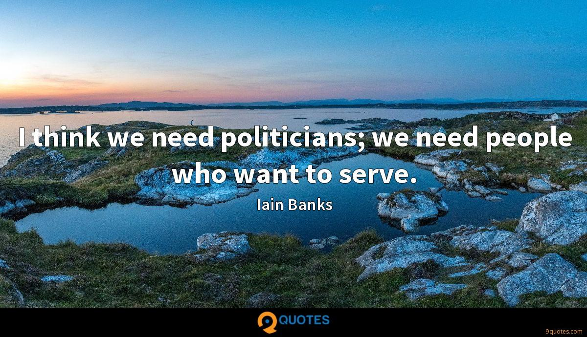 I think we need politicians; we need people who want to serve.