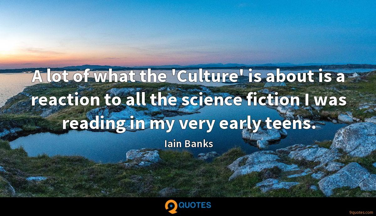 A lot of what the 'Culture' is about is a reaction to all the science fiction I was reading in my very early teens.