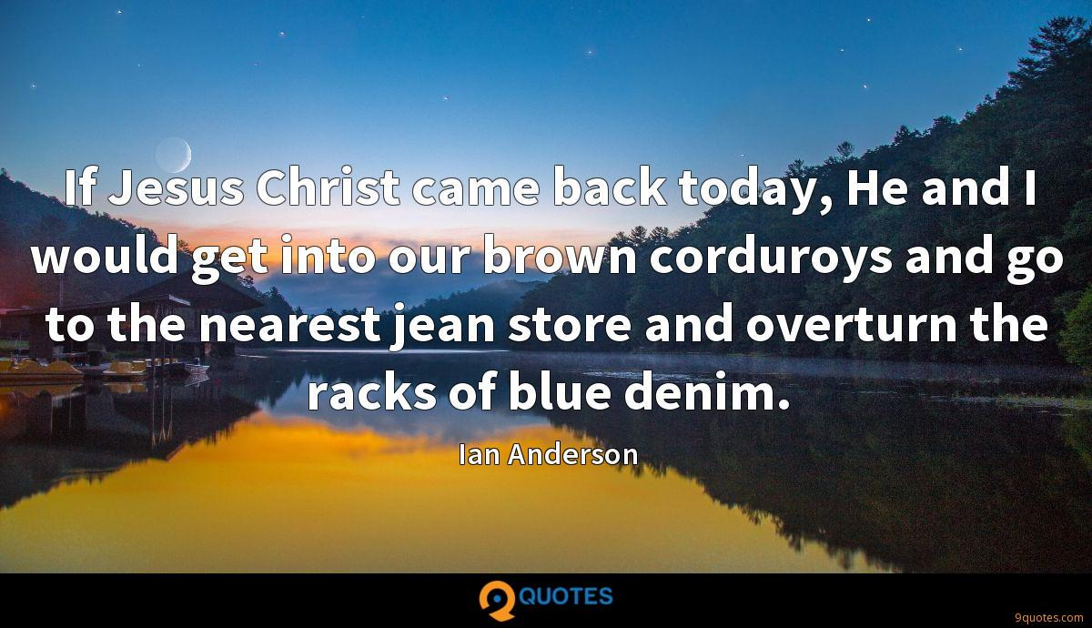 If Jesus Christ came back today, He and I would get into our brown corduroys and go to the nearest jean store and overturn the racks of blue denim.