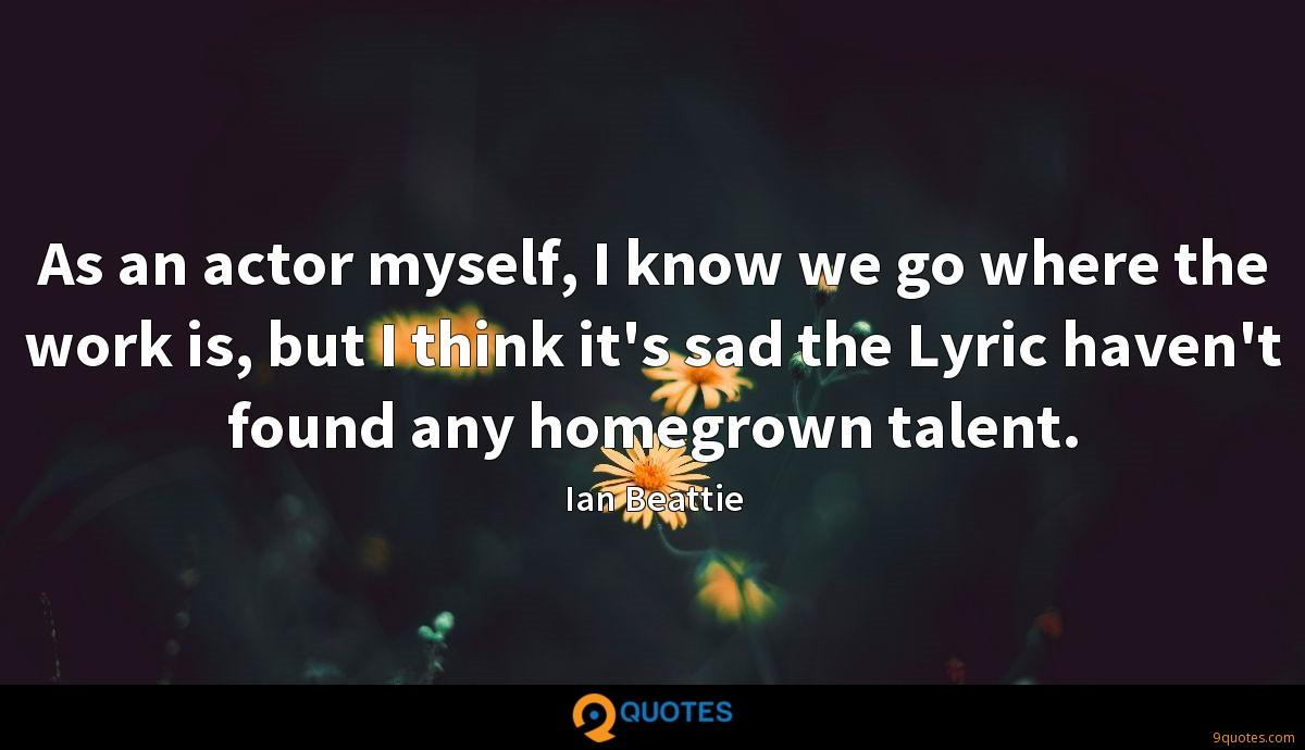 As an actor myself, I know we go where the work is, but I think it's sad the Lyric haven't found any homegrown talent.