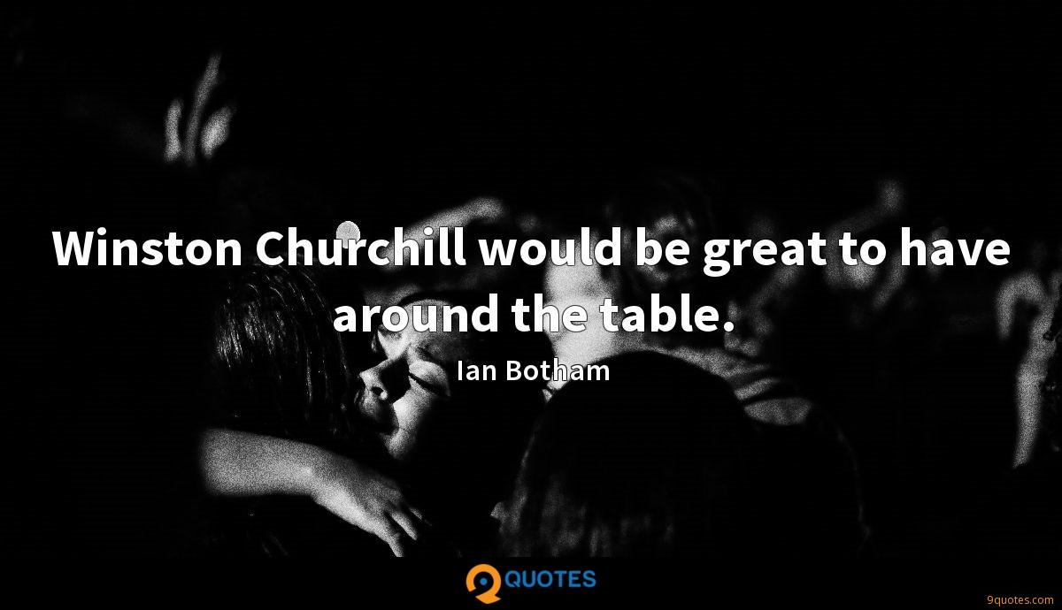 Winston Churchill would be great to have around the table.