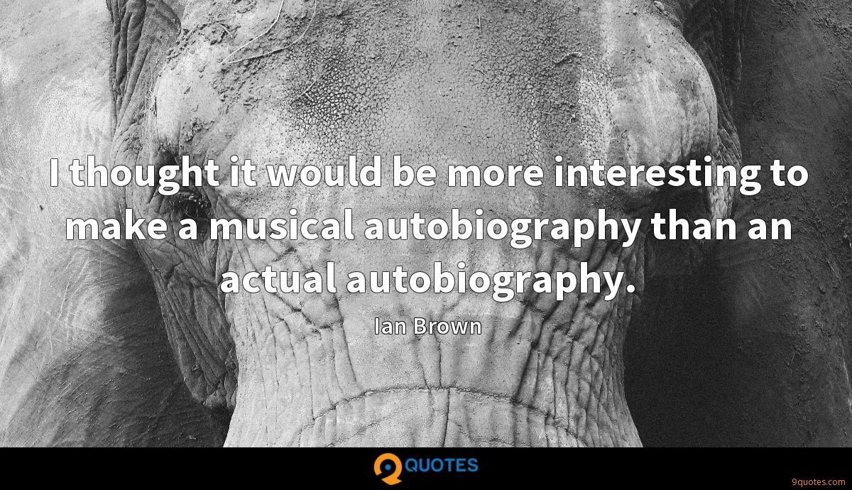 I thought it would be more interesting to make a musical autobiography than an actual autobiography.