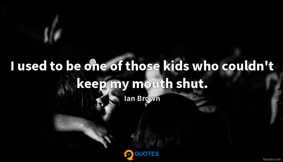 I used to be one of those kids who couldn't keep my mouth shut.