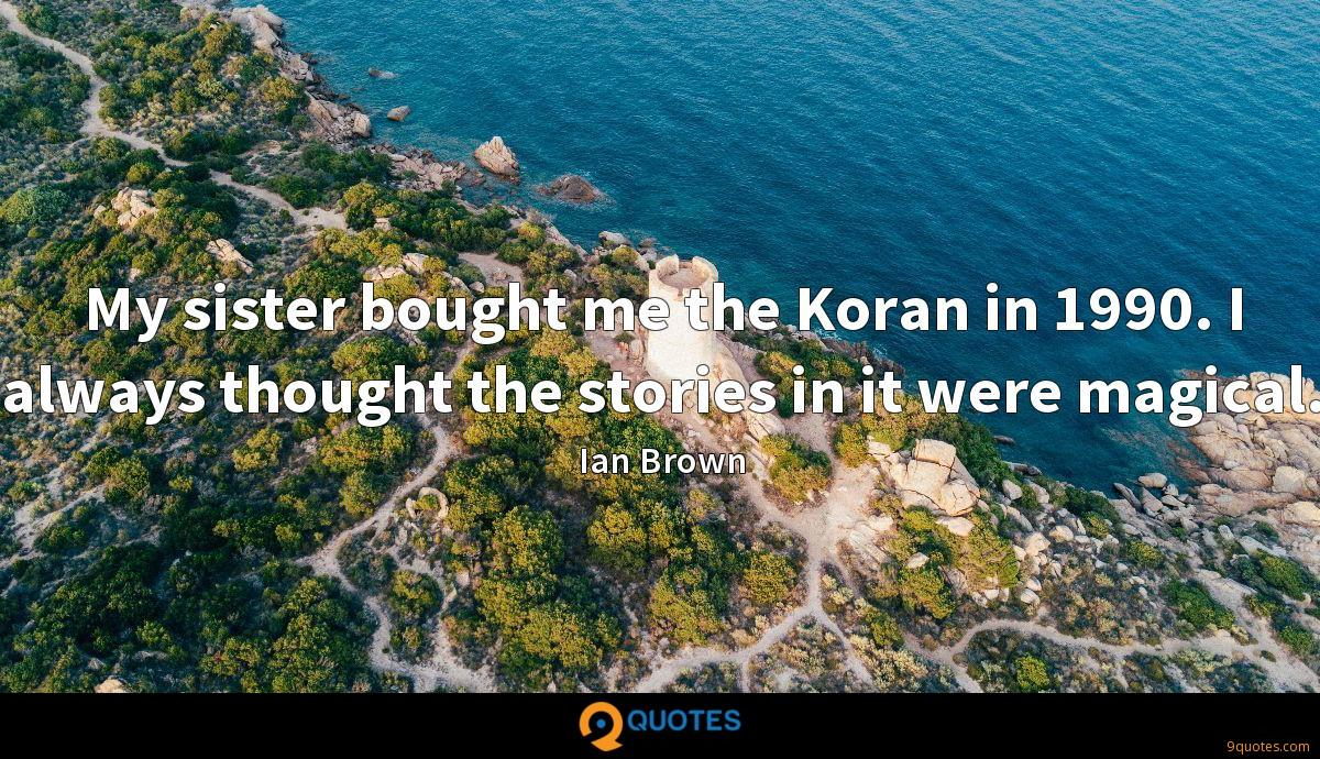 My sister bought me the Koran in 1990. I always thought the stories in it were magical.