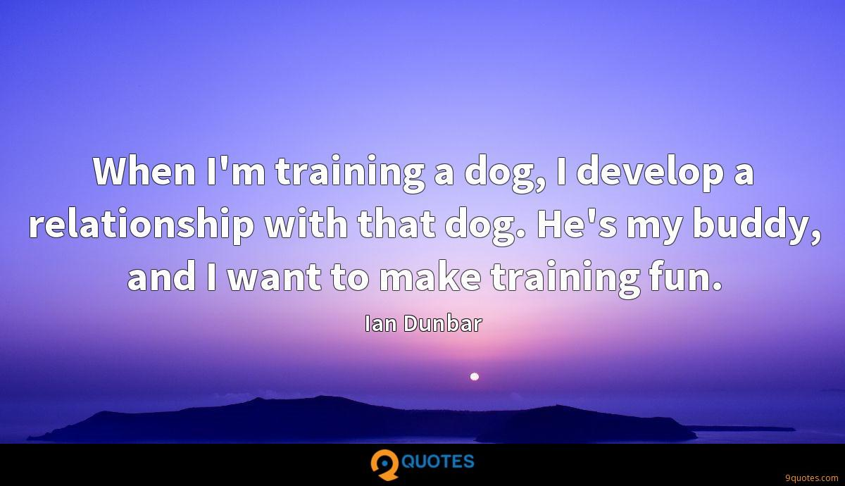 When I'm training a dog, I develop a relationship with that dog. He's my buddy, and I want to make training fun.