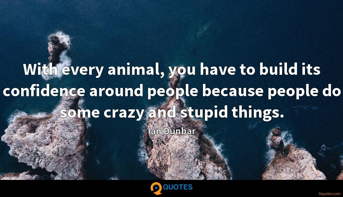 With every animal, you have to build its confidence around people because people do some crazy and stupid things.
