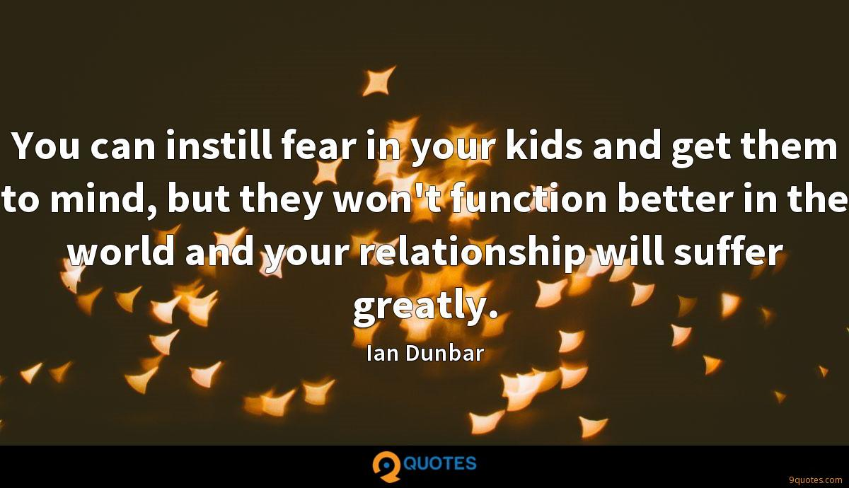 You can instill fear in your kids and get them to mind, but they won't function better in the world and your relationship will suffer greatly.