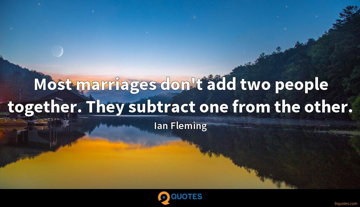 Most marriages don't add two people together. They subtract one from the other.