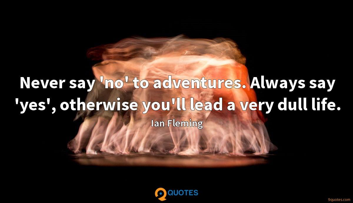Never say 'no' to adventures. Always say 'yes', otherwise you'll lead a very dull life.
