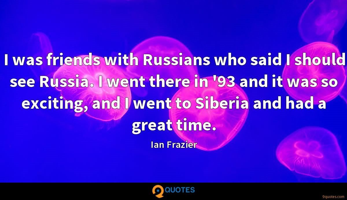 I was friends with Russians who said I should see Russia. I went there in '93 and it was so exciting, and I went to Siberia and had a great time.