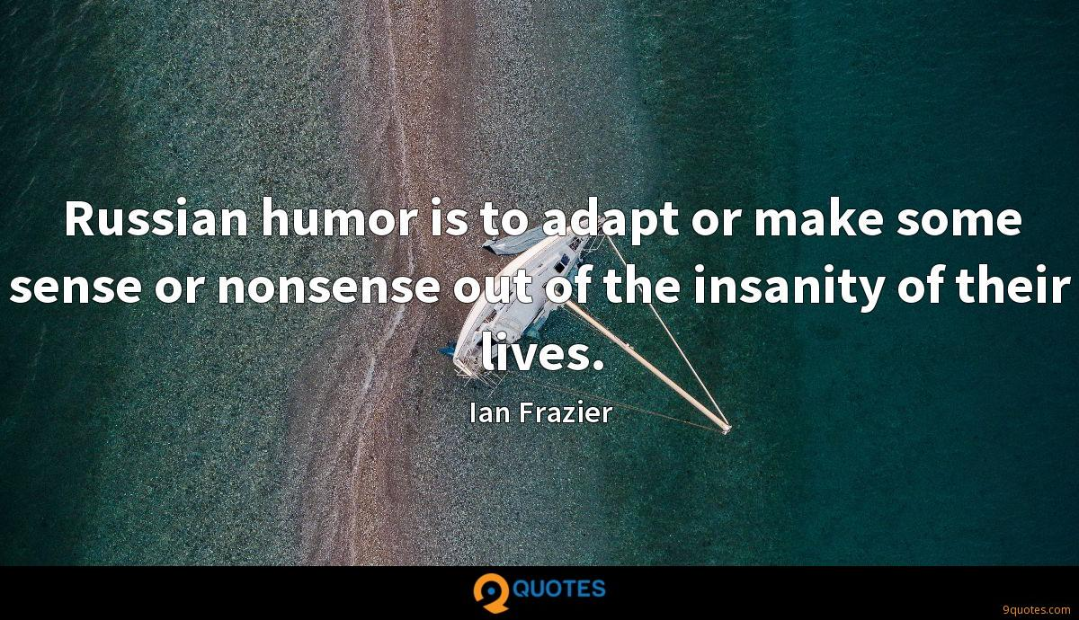 Russian humor is to adapt or make some sense or nonsense out of the insanity of their lives.