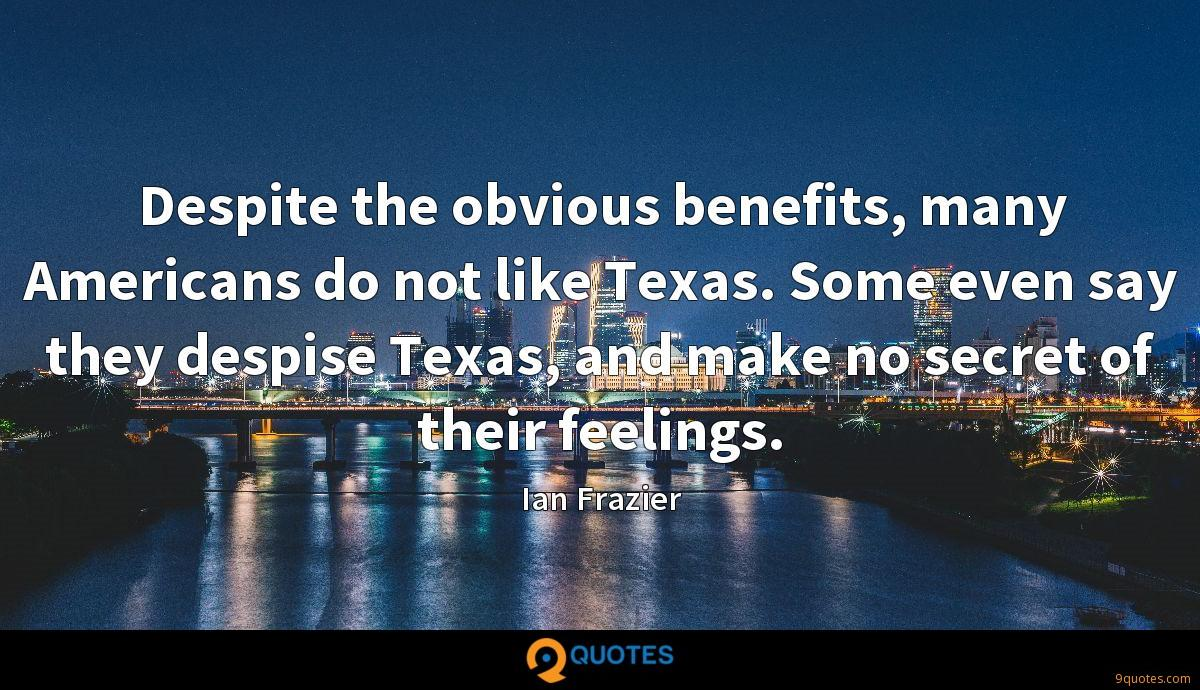 Despite the obvious benefits, many Americans do not like Texas. Some even say they despise Texas, and make no secret of their feelings.