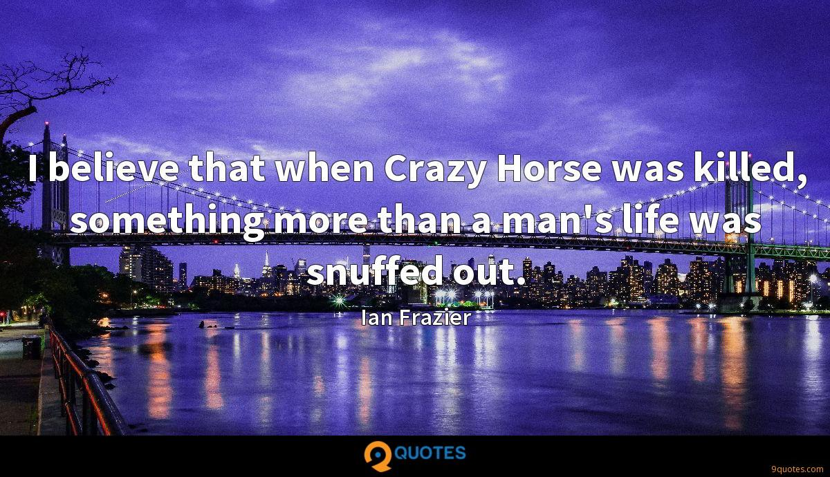 I believe that when Crazy Horse was killed, something more than a man's life was snuffed out.