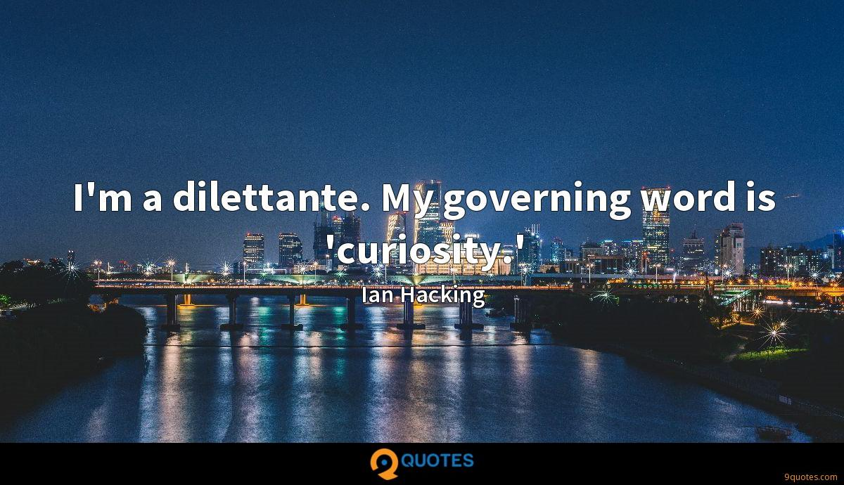 I'm a dilettante. My governing word is 'curiosity.'