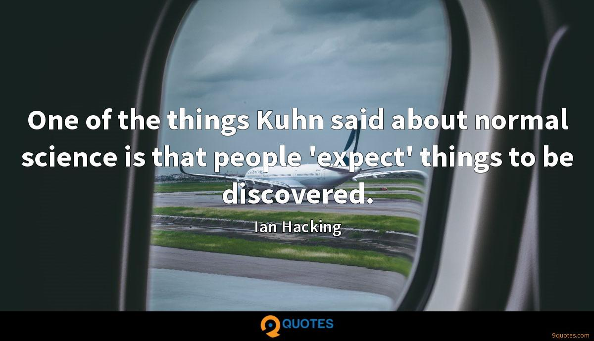 One of the things Kuhn said about normal science is that people 'expect' things to be discovered.