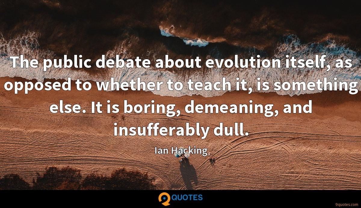 The public debate about evolution itself, as opposed to whether to teach it, is something else. It is boring, demeaning, and insufferably dull.