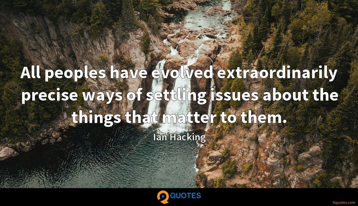 All peoples have evolved extraordinarily precise ways of settling issues about the things that matter to them.