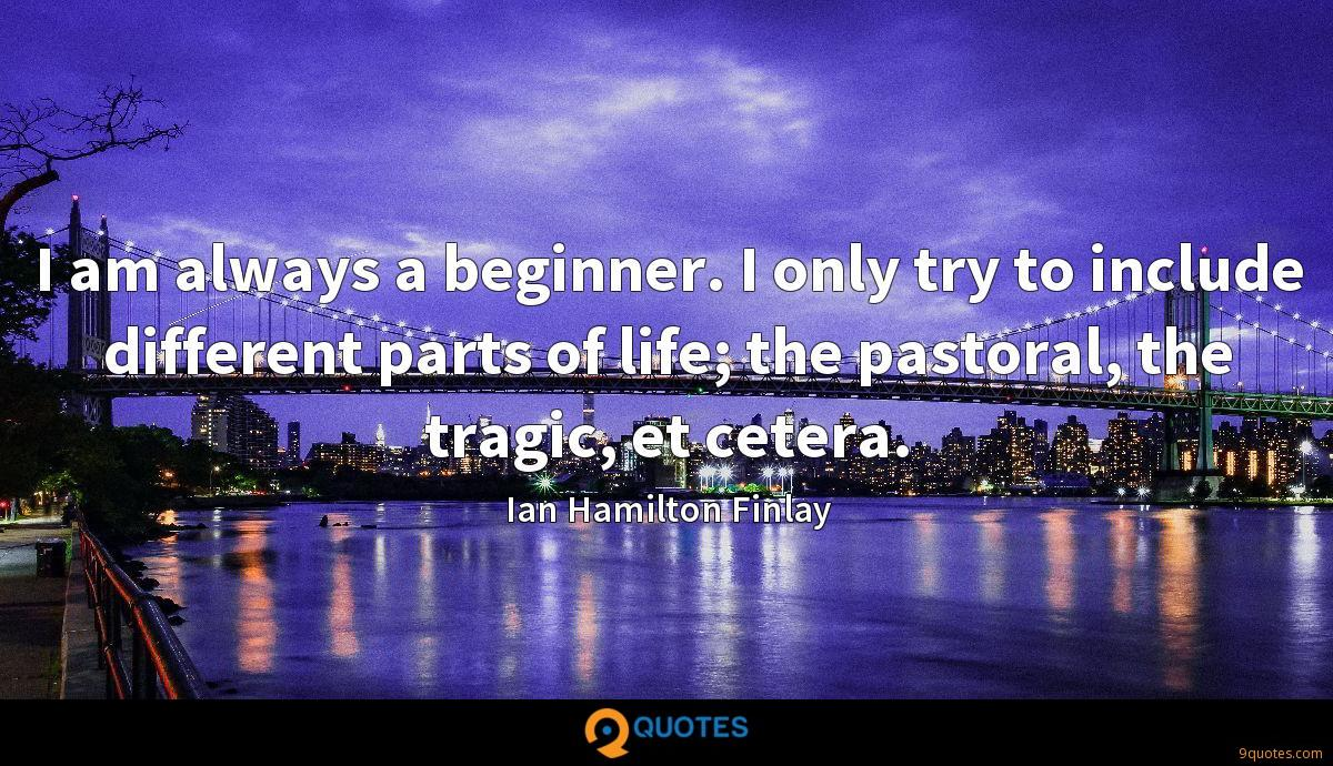 I am always a beginner. I only try to include different parts of life; the pastoral, the tragic, et cetera.
