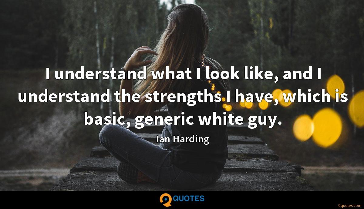 I understand what I look like, and I understand the strengths I have, which is basic, generic white guy.