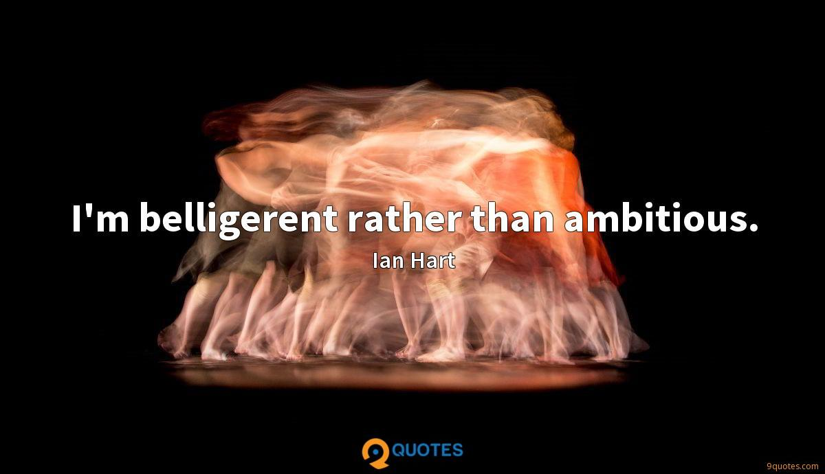 I'm belligerent rather than ambitious.