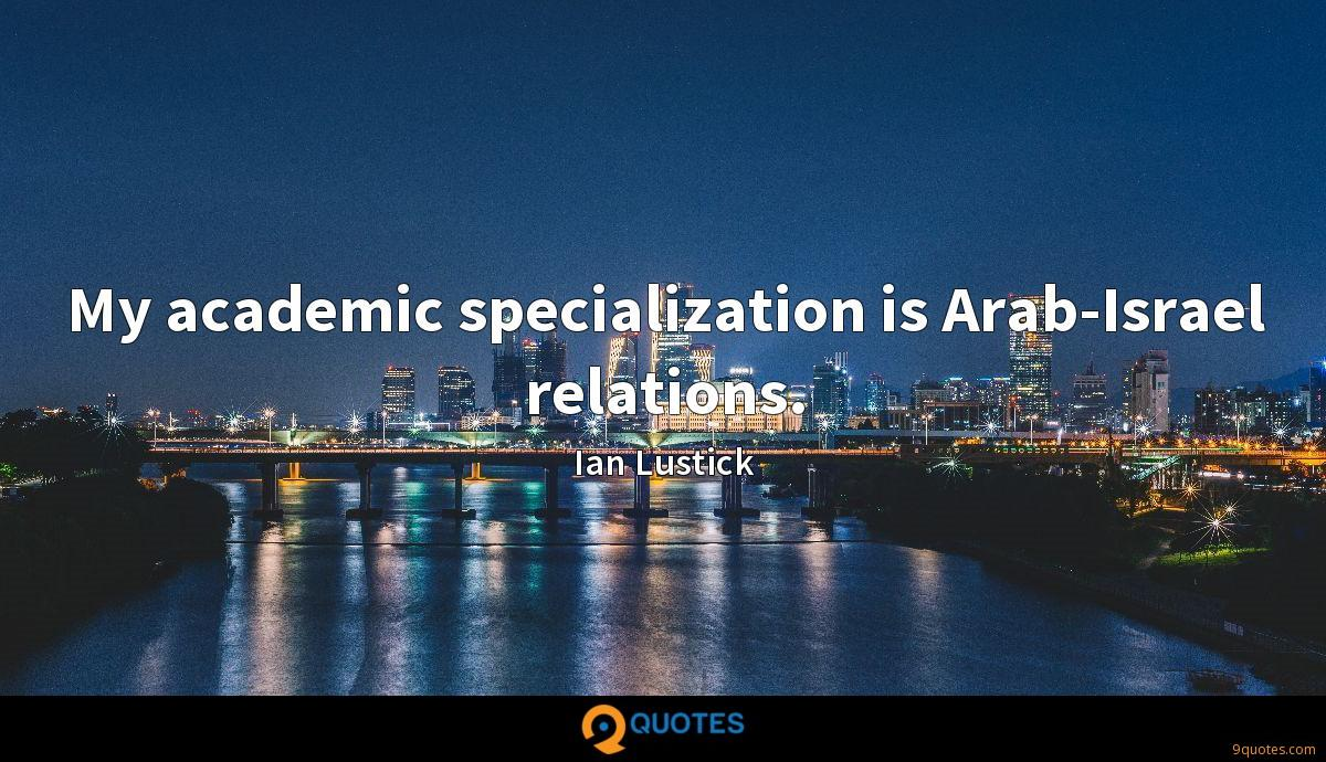 My academic specialization is Arab-Israel relations.