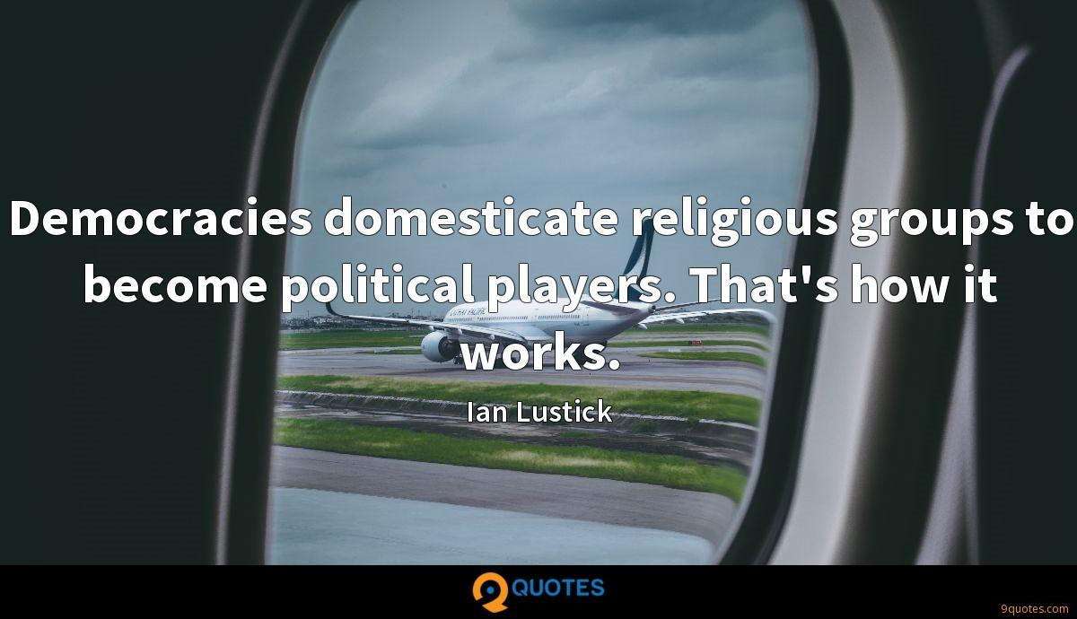Democracies domesticate religious groups to become political players. That's how it works.
