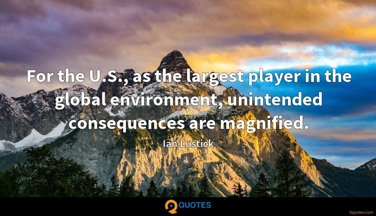 For the U.S., as the largest player in the global environment, unintended consequences are magnified.