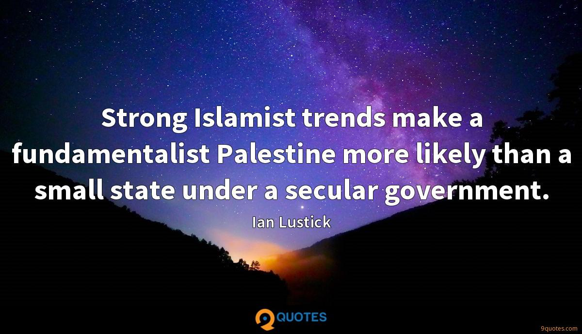 Strong Islamist trends make a fundamentalist Palestine more likely than a small state under a secular government.