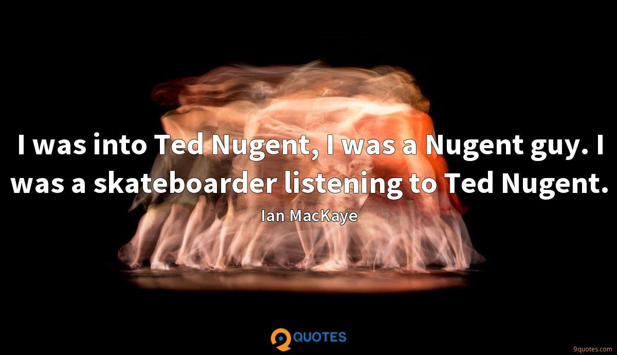 I was into Ted Nugent, I was a Nugent guy. I was a skateboarder listening to Ted Nugent.