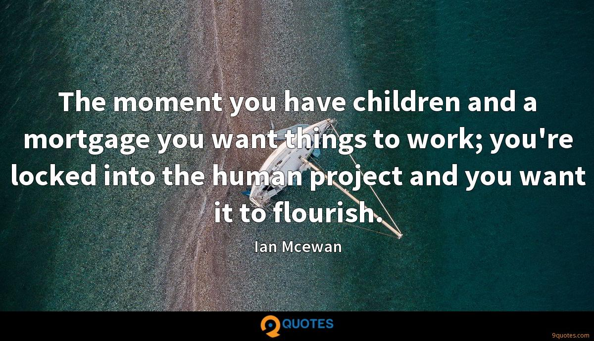The moment you have children and a mortgage you want things to work; you're locked into the human project and you want it to flourish.