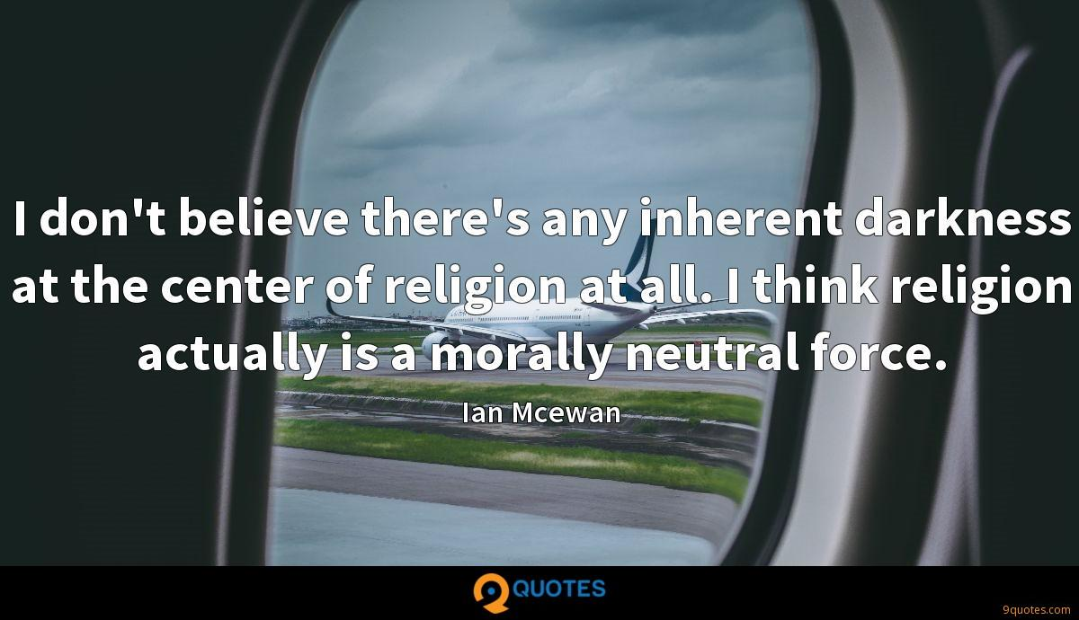 I don't believe there's any inherent darkness at the center of religion at all. I think religion actually is a morally neutral force.