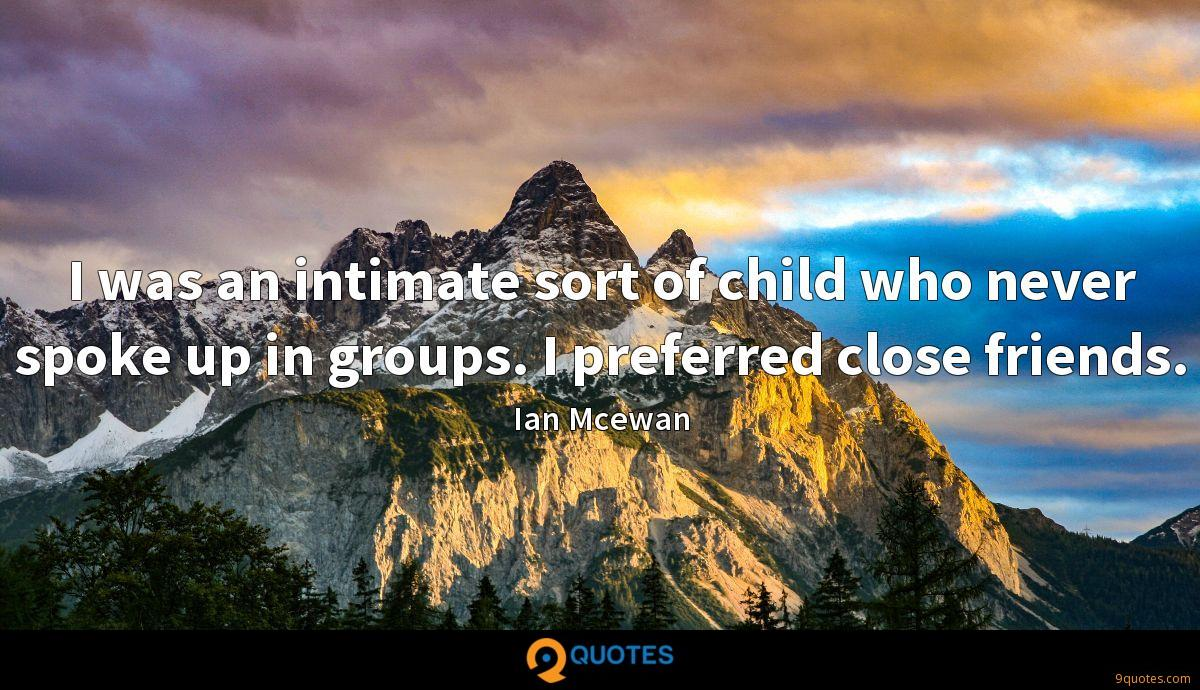 I was an intimate sort of child who never spoke up in groups. I preferred close friends.