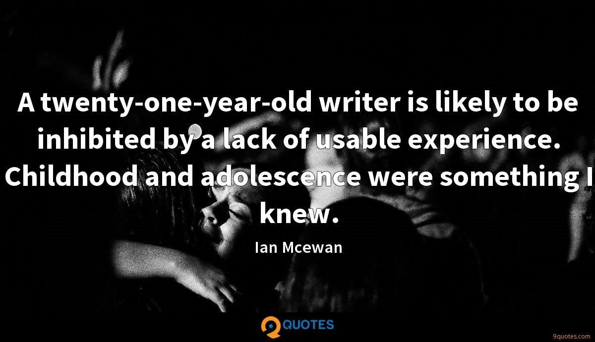 A twenty-one-year-old writer is likely to be inhibited by a lack of usable experience. Childhood and adolescence were something I knew.