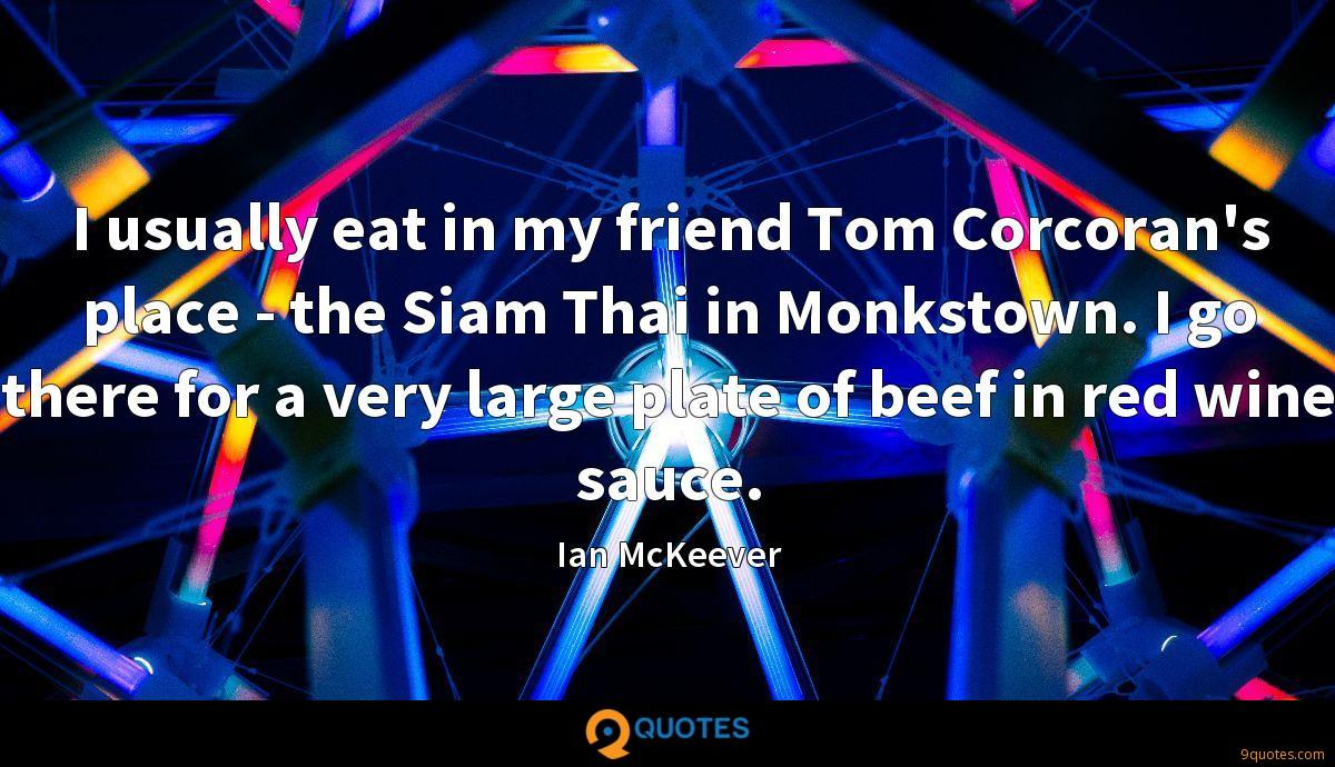 I usually eat in my friend Tom Corcoran's place - the Siam Thai in Monkstown. I go there for a very large plate of beef in red wine sauce.