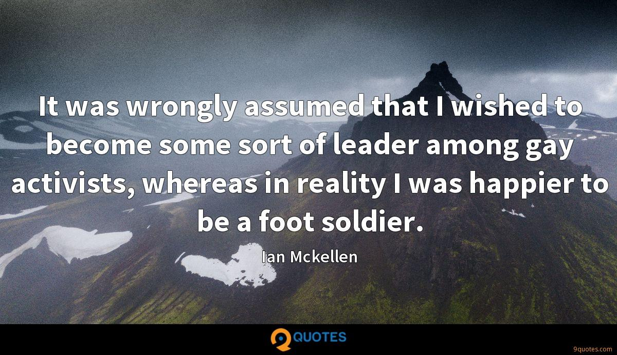 It was wrongly assumed that I wished to become some sort of leader among gay activists, whereas in reality I was happier to be a foot soldier.