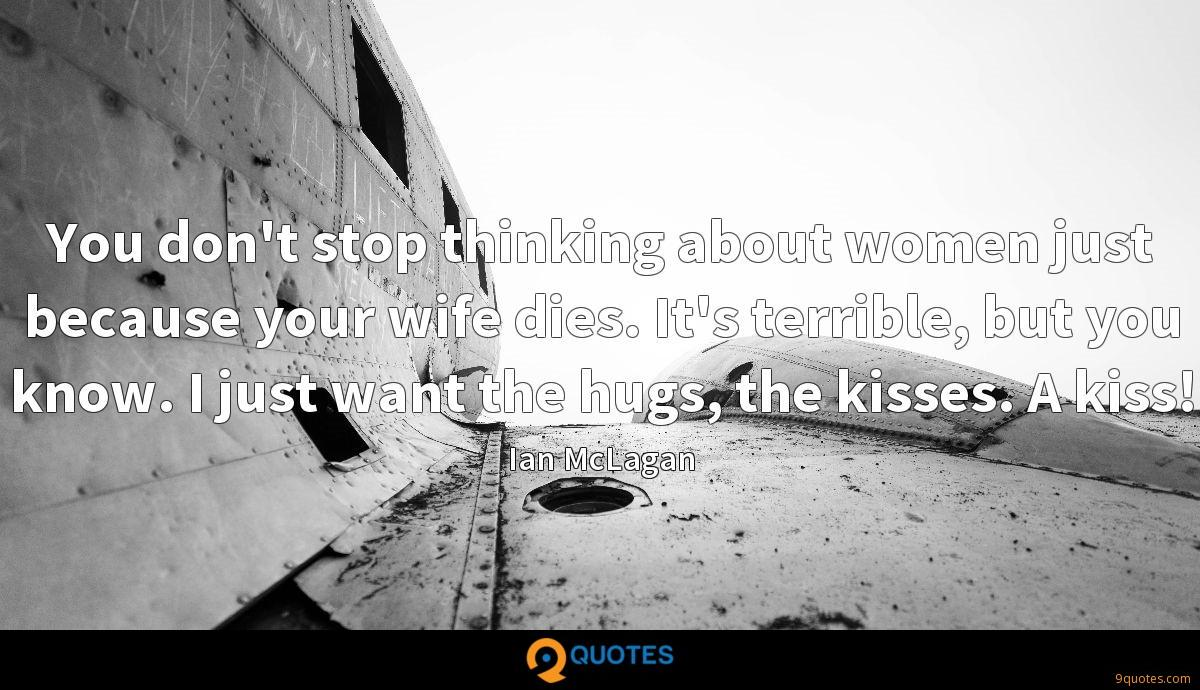You don't stop thinking about women just because your wife dies. It's terrible, but you know. I just want the hugs, the kisses. A kiss!