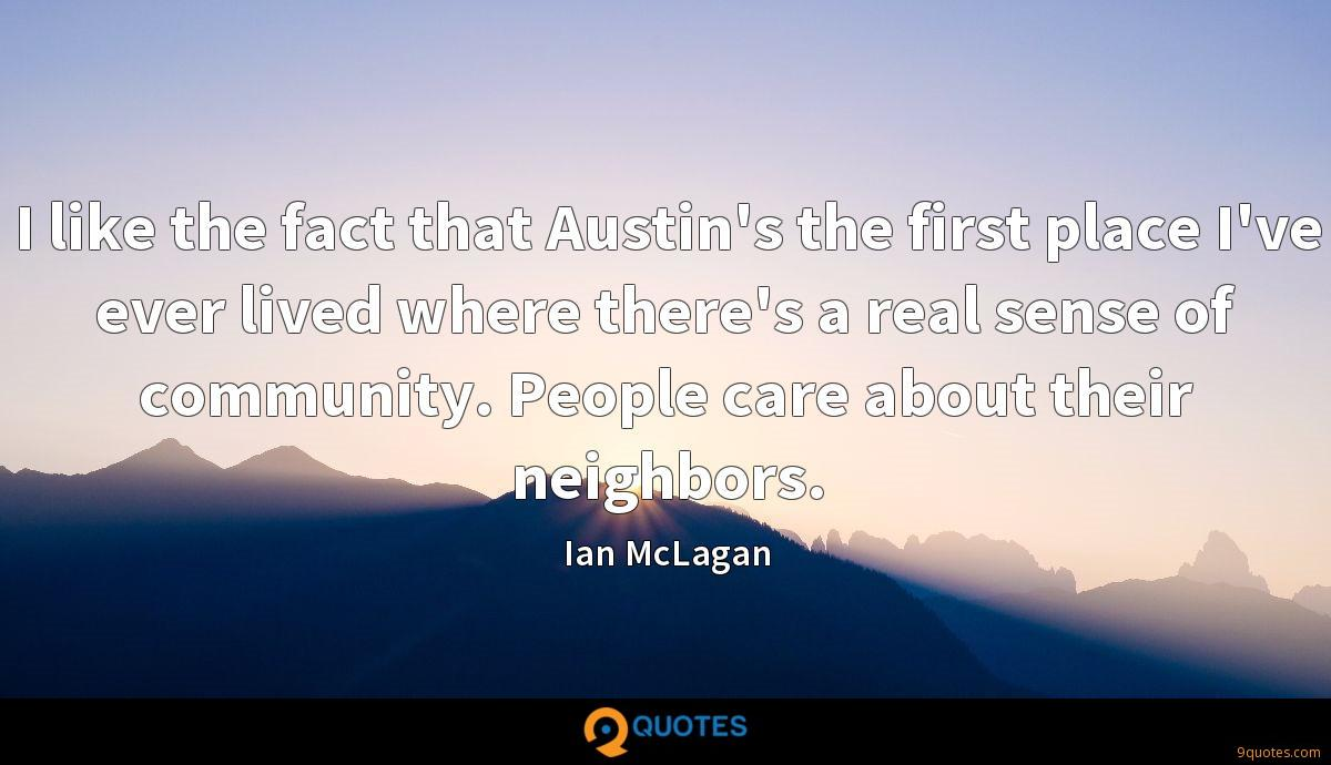 I like the fact that Austin's the first place I've ever lived where there's a real sense of community. People care about their neighbors.