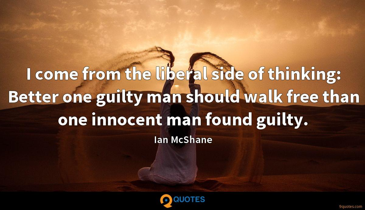 I come from the liberal side of thinking: Better one guilty man should walk free than one innocent man found guilty.